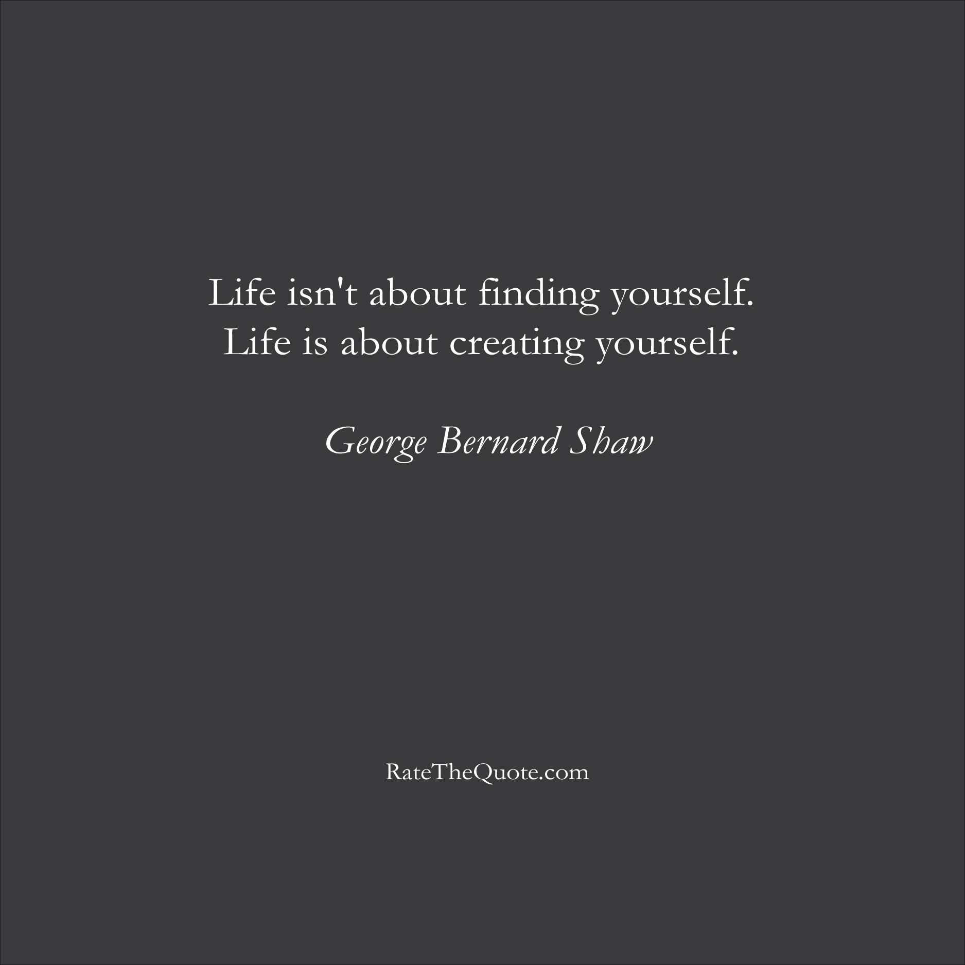 Life Quotes Life isn't about finding yourself. Life is about creating yourself. George Bernard Shaw