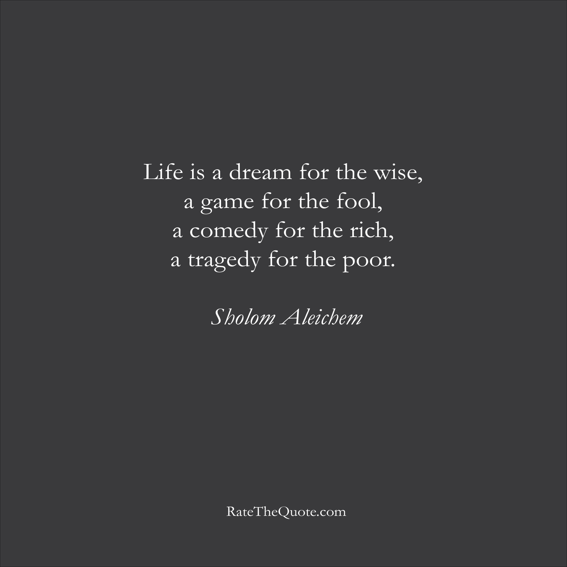 Life Quotes Life is a dream for the wise, a game for the fool, a comedy for the rich, a tragedy for the poor. Sholom Aleichem