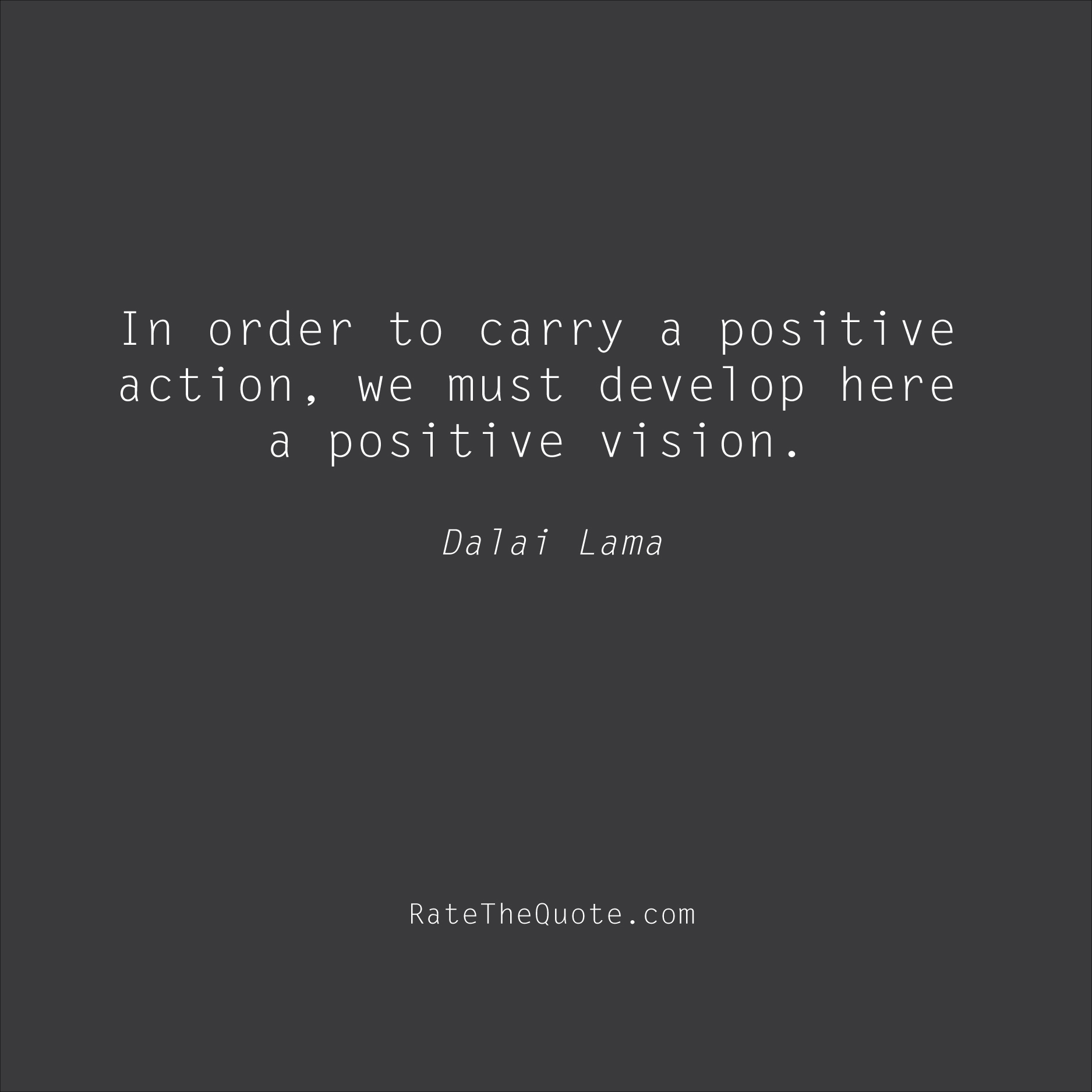 Positive Quotes In order to carry a positive action, we must develop here a positive vision. Dalai Lama