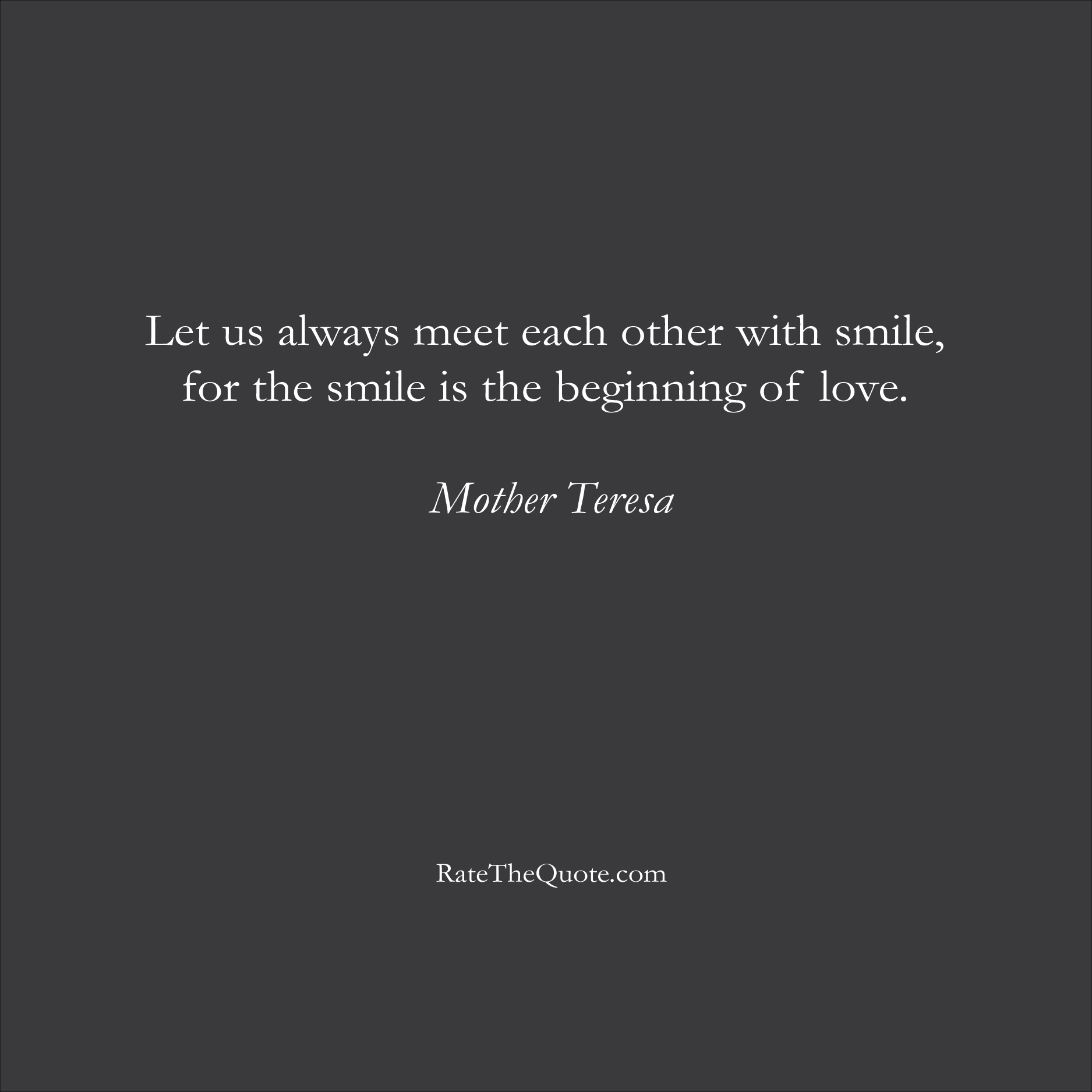 Love Quotes Let us always meet each other with smile, for the smile is the beginning of love. Mother Teresa
