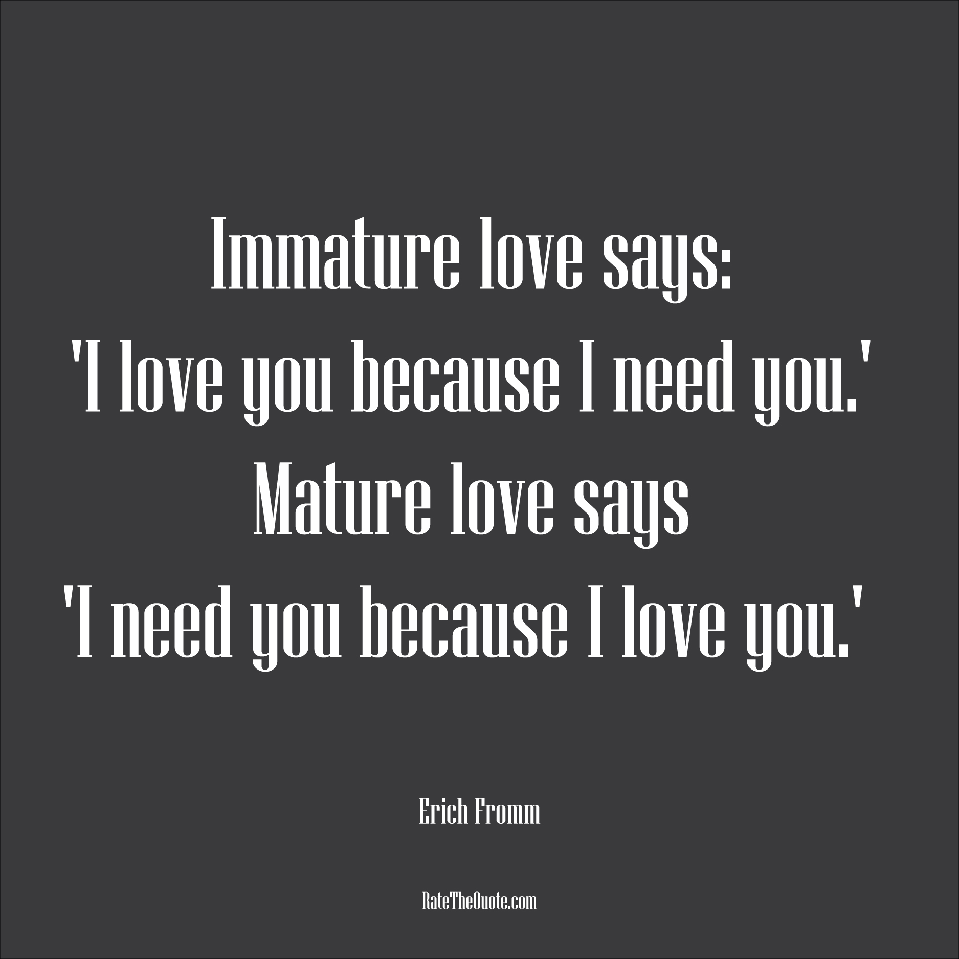 Love Quotes Immature love says: 'I love you because I need you.' Mature love says 'I need you because I love you.' Erich Fromm