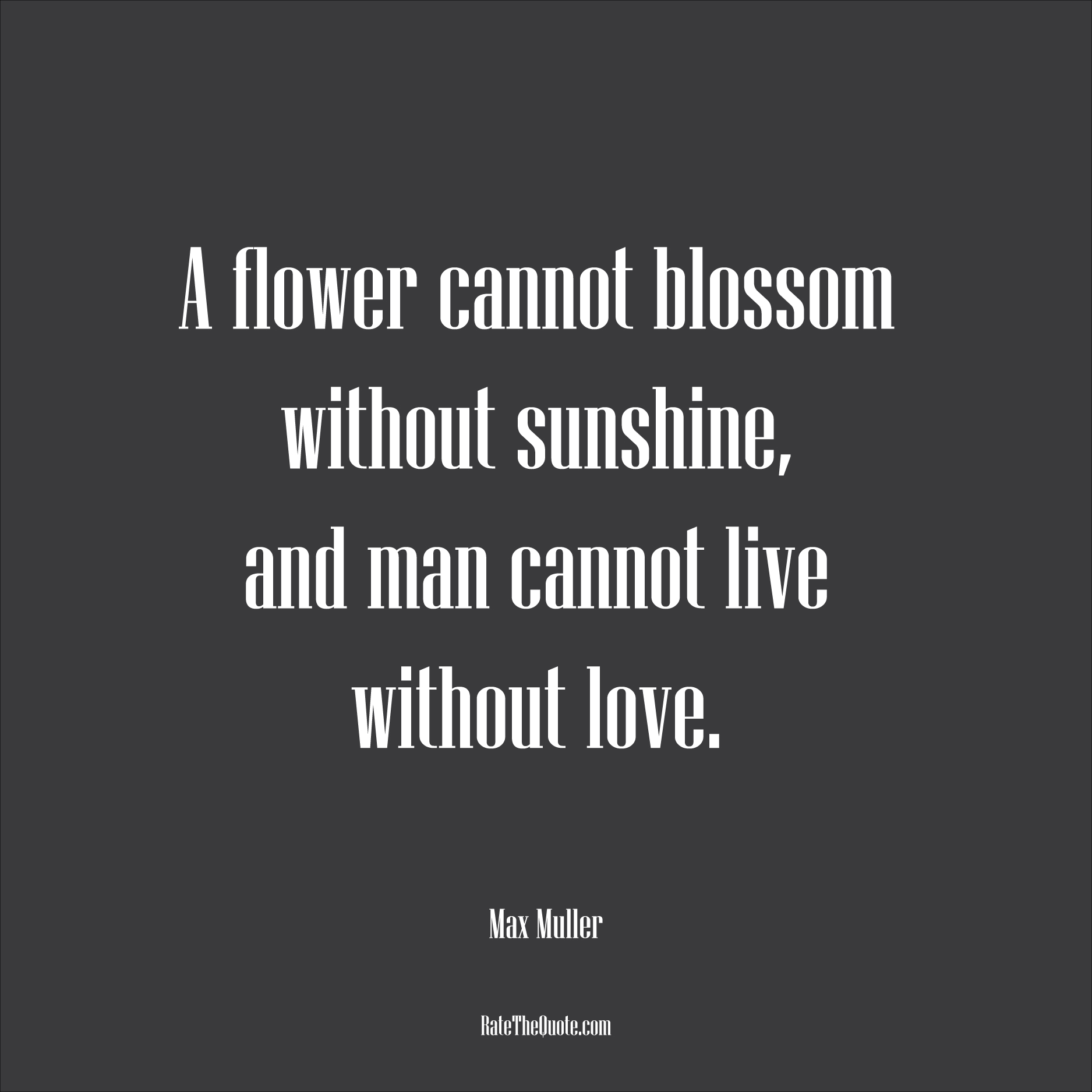 Love Quotes A flower cannot blossom without sunshine, and man cannot live without love. Max Muller