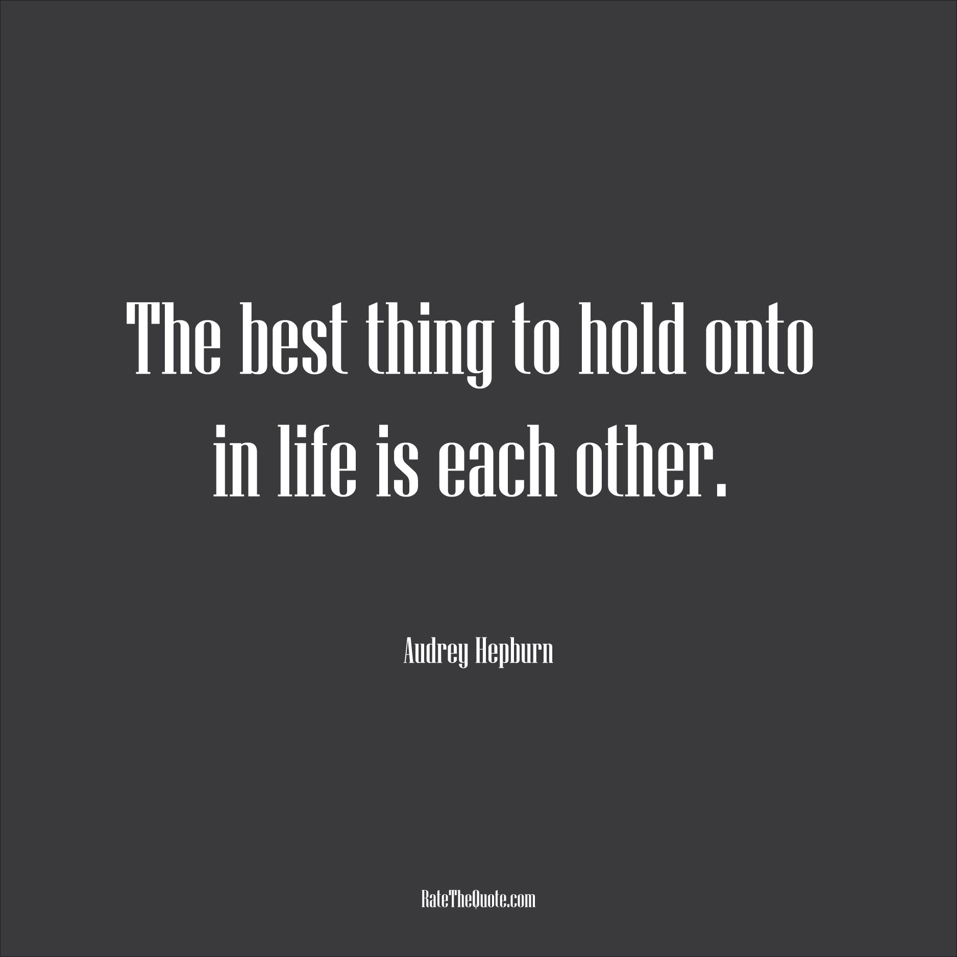 Love Quotes The best thing to hold onto in life is each other. Audrey Hepburn
