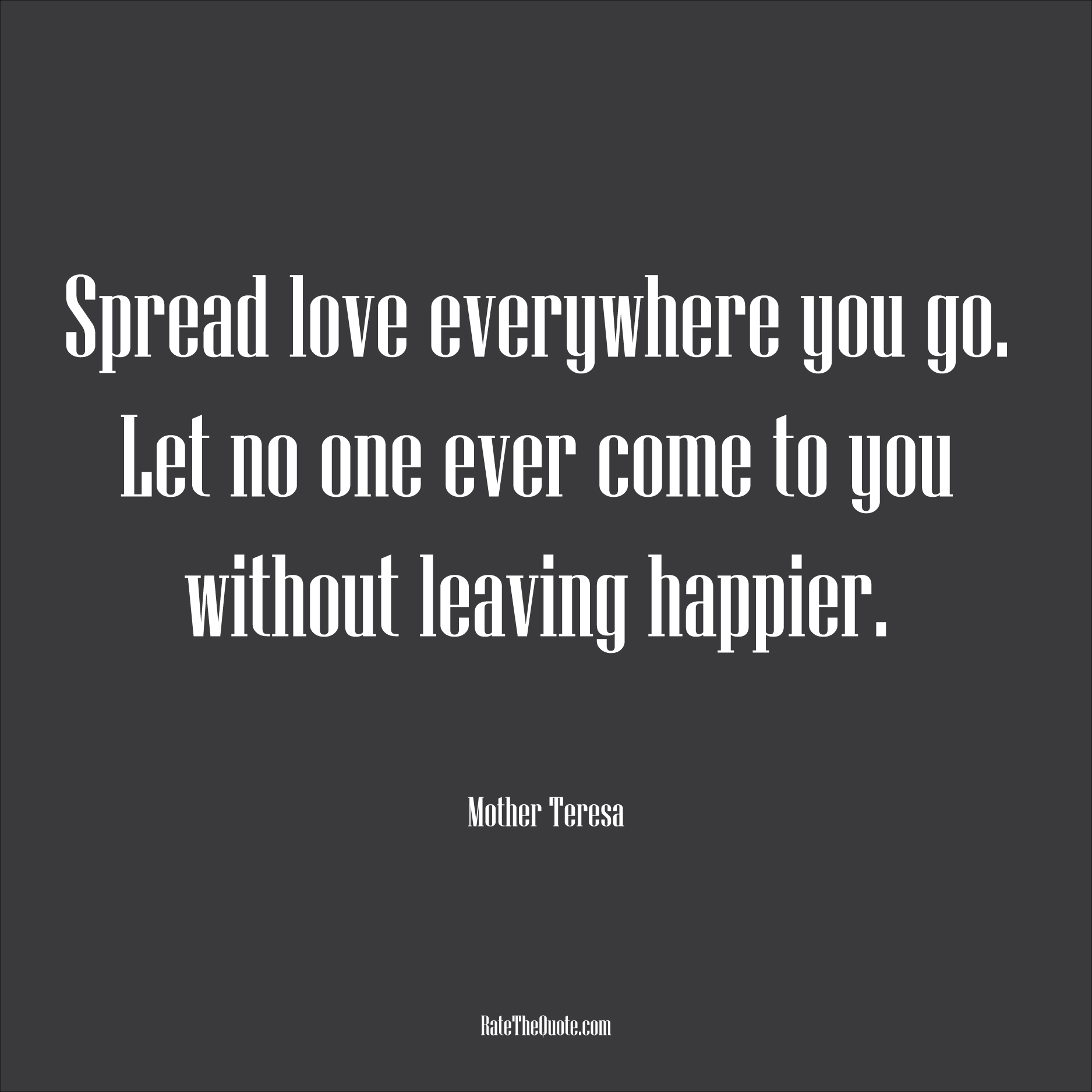 Love Quotes Spread love everywhere you go. Let no one ever come to you without leaving happier. Mother Teresa