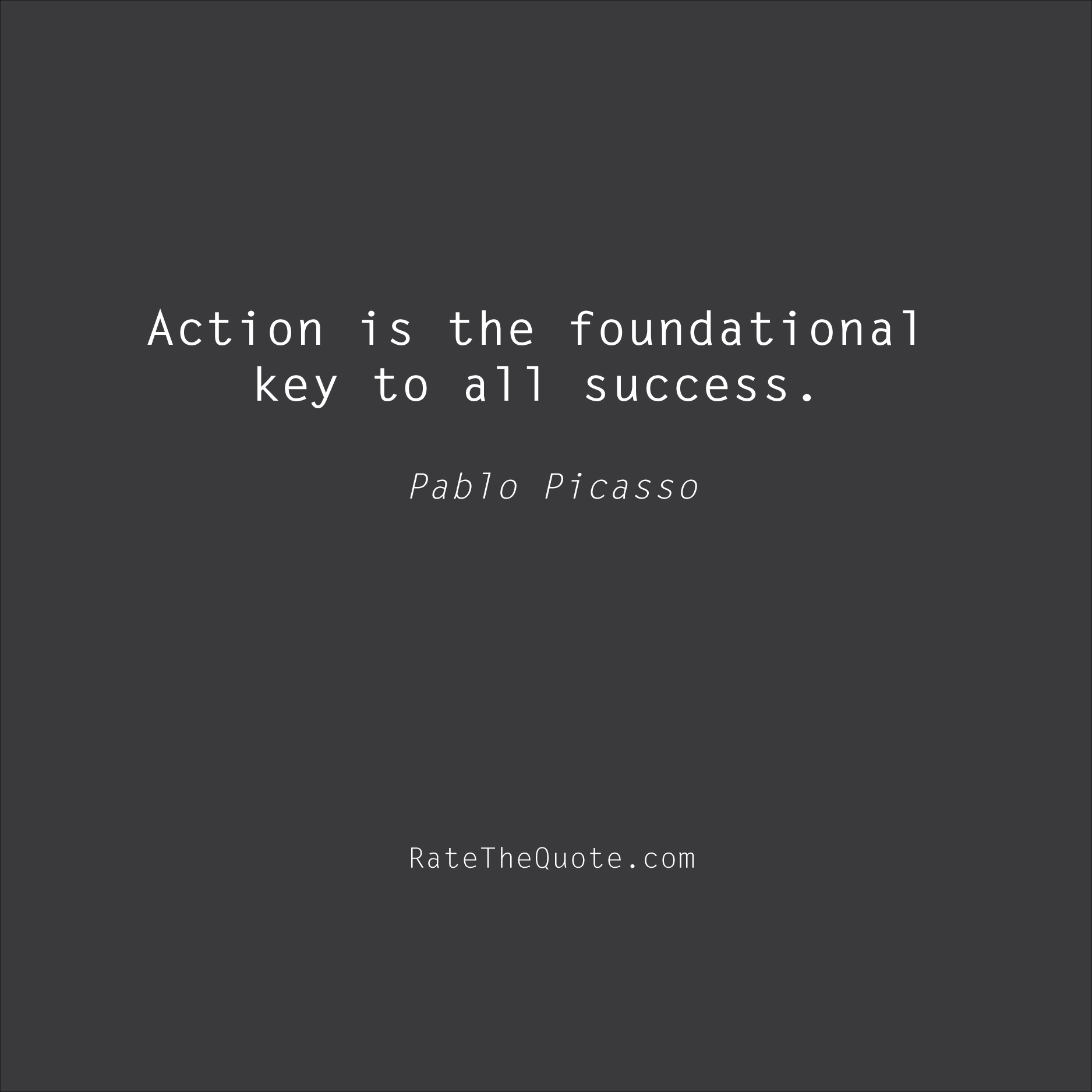 Success Quotes Action is the foundational key to all success. Pablo Picasso