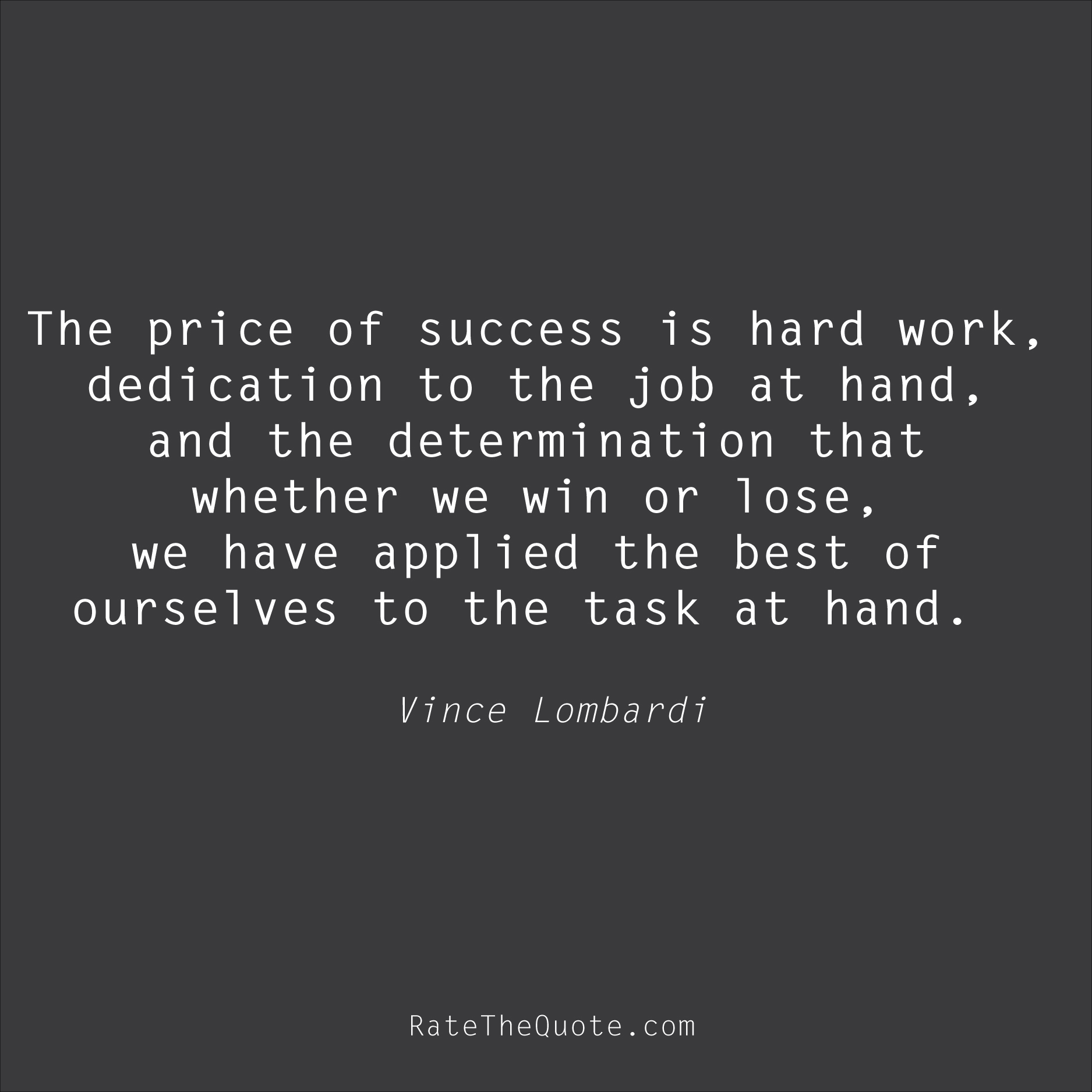 Success Quotes The price of success is hard work, dedication to the job at hand, and the determination that whether we win or lose, we have applied the best of ourselves to the task at hand. Vince Lombardi