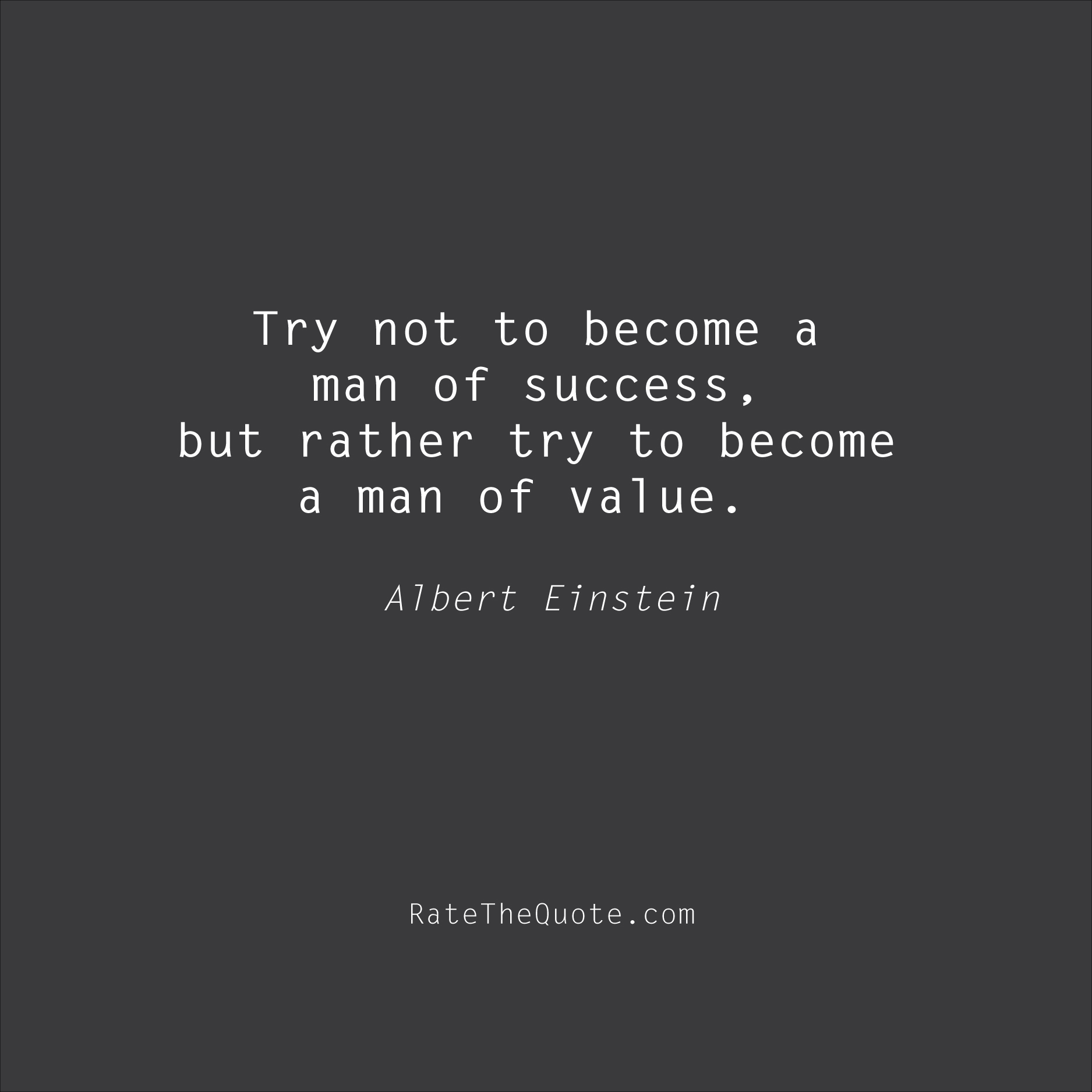 Success Quotes Try not to become a man of success, but rather try to become a man of value. Albert Einstein