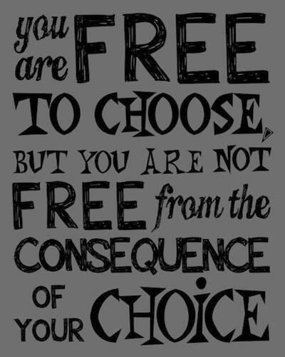 Beautiful Quotes You are free to choose but you are not free from the consequence of your choice.