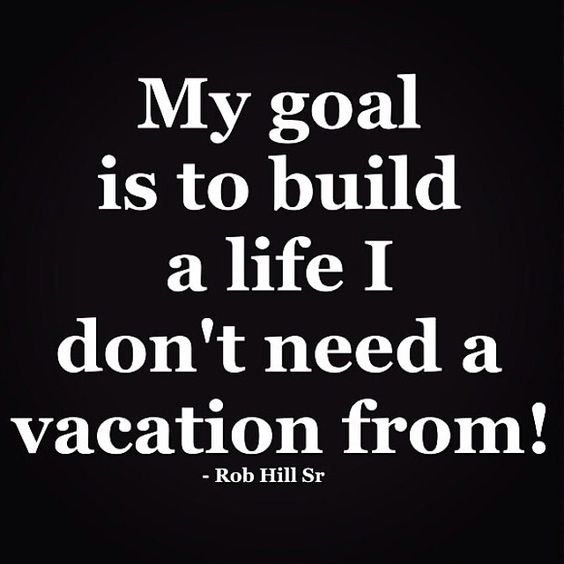 Beautiful Quotes : My goal is to build a life I don't need a vacation from