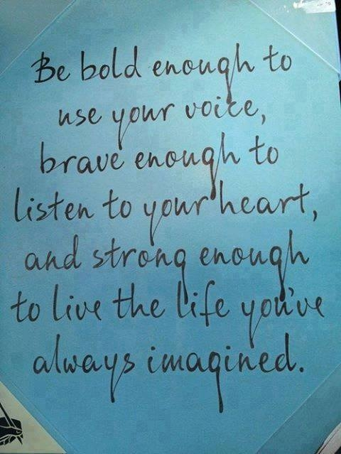 Beautiful Quotes : Be bold enough to use your voice, brave enough to listen to your heart and strong enough to live a life you've always imagined.