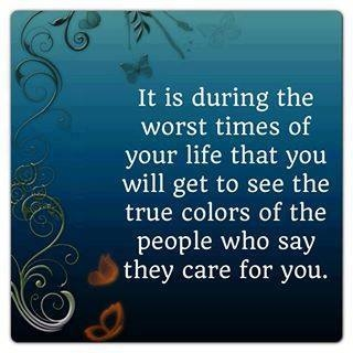 Beautiful Quotes: It is during the worst times of your life that you will get top see the true colors of the people who say they care for you.