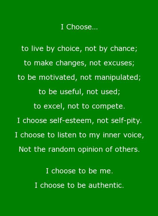 Beautiful Quotes: I choose... to live by choice, not by chance; to make changes, not excuses; to be motivated, not manipulated; to be useful, not used; to excel, not to compete. I choose to listen to my inner voice, not the random opinion of others. I choose to be me. I choose to be authentic.