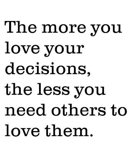 Beautiful Quotes: The more you love your decisions, the less you need others to love them.