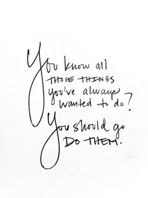 Beautiful Quotes You know all those things you always wanted to do? You should do them.