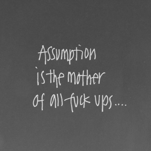 Beautiful Quotes Assumption is the mother of all f*** ups.