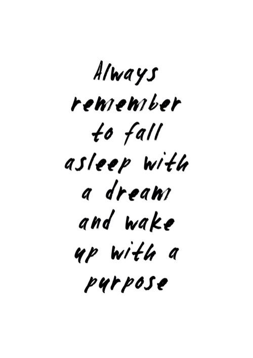 Beautiful Quotes Always remember to fall asleep with a dream and wake up with a purpose.