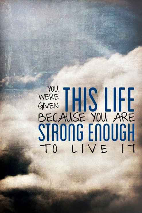 You Were Given This Life Because You Are Strong Enough To Live It.