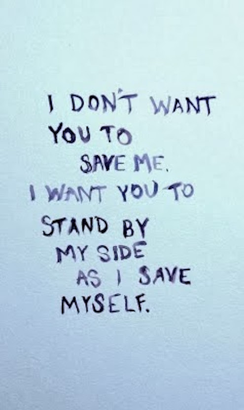 Quote I Don't Want You To Save Me. I Want You To Stand By My Side As I Save Myself.