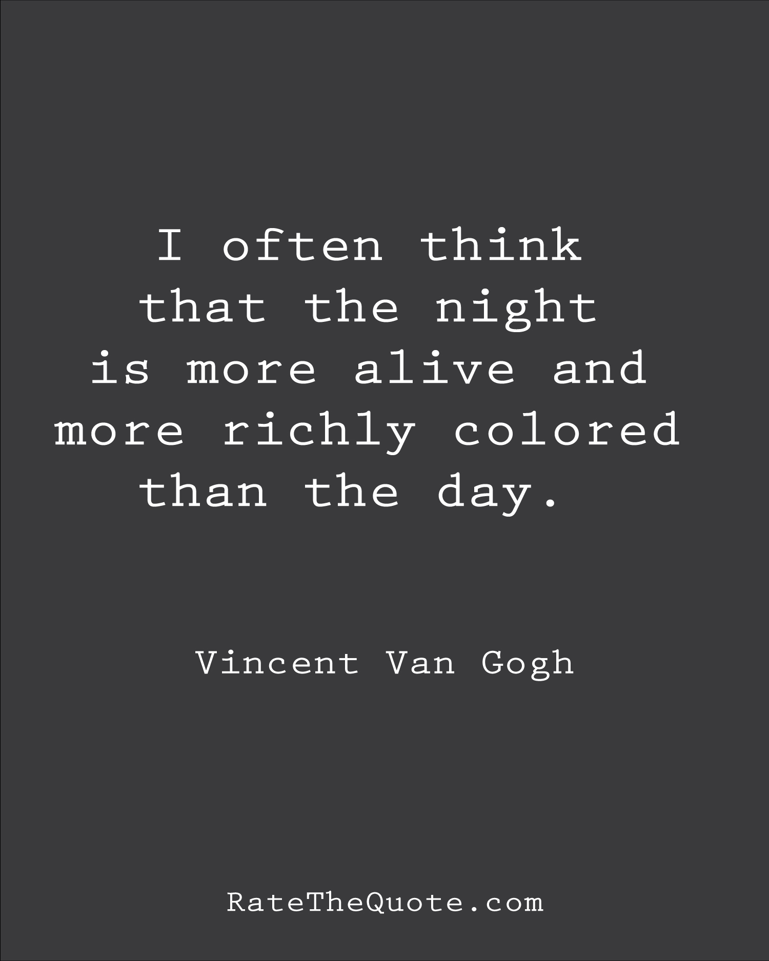 I often think that the night is more alive and more richly colored than the day. Vincent Van Gogh