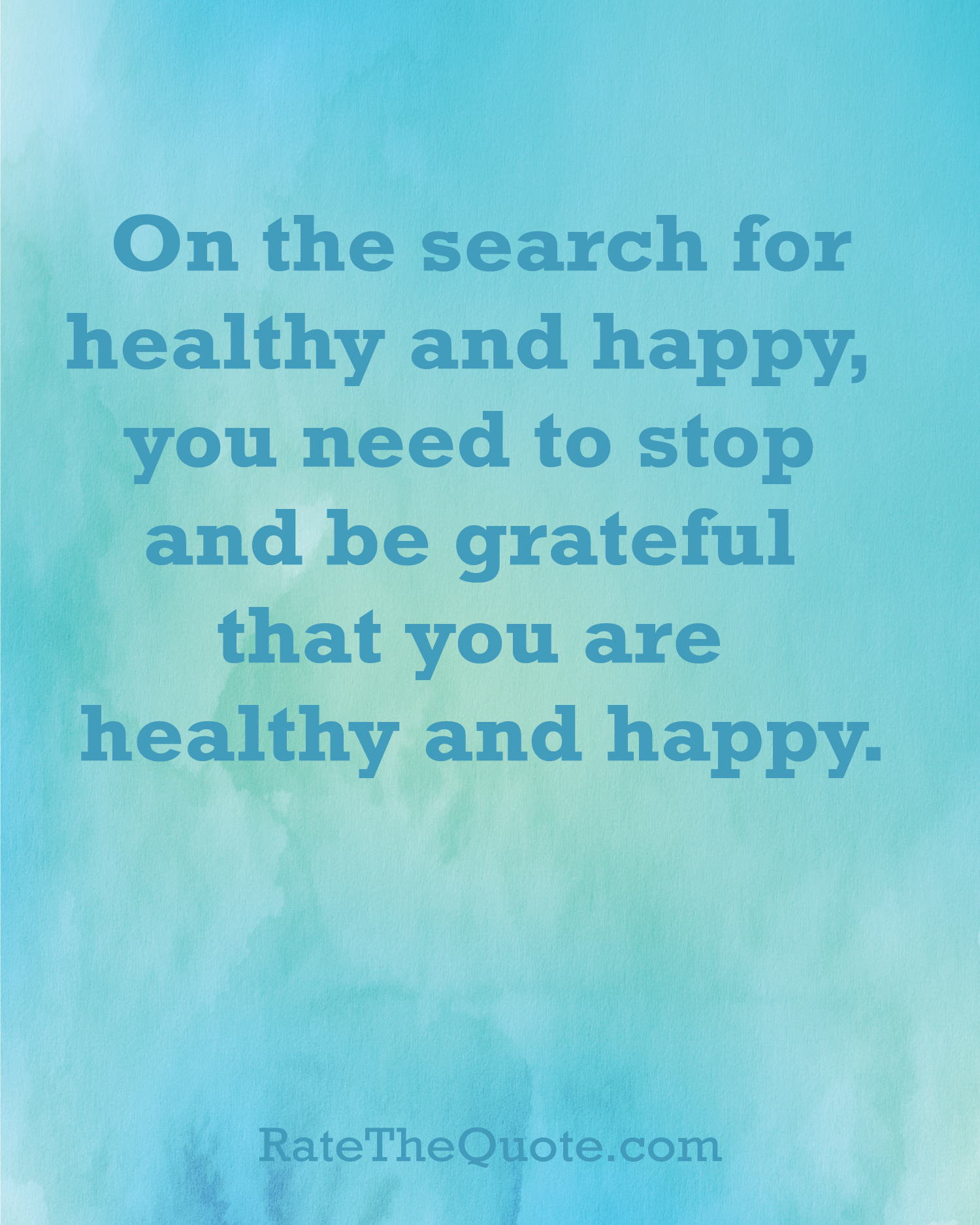 On the search for healthy and happy you need to stop and be grateful that you are healthy and happy.