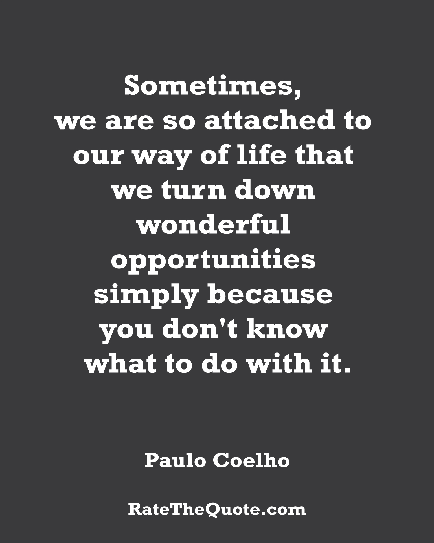 Quote by Paulo Coelho Sometimes, we are so attached to our way of life that we turn down wonderful opportunities simply because you don't know what to do with it.