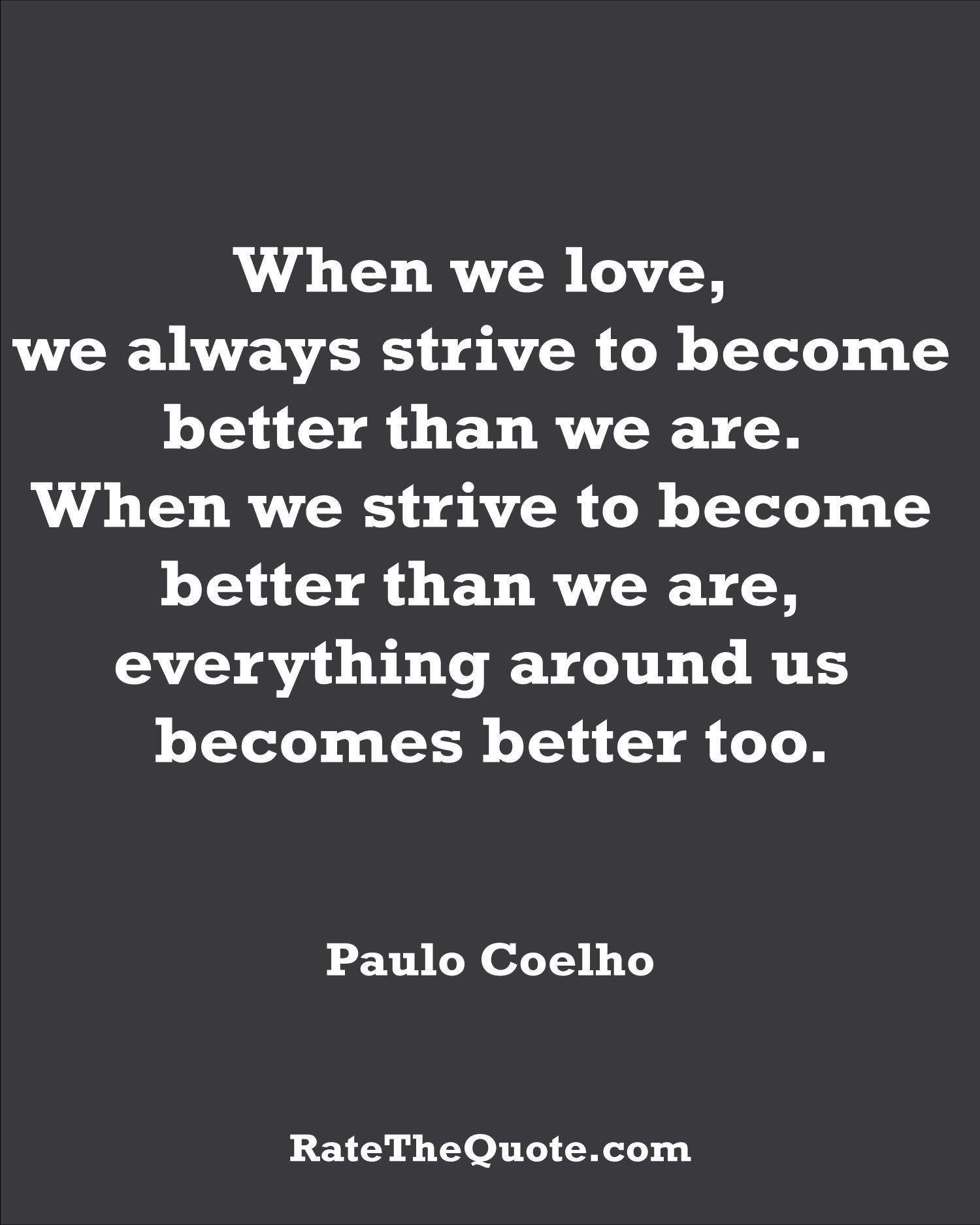 Paulo Coelho Quote Paulo Coelho Quote : When we love, we always strive to become better than we are. When we strive to become better than we are, everything around us becomes better too.