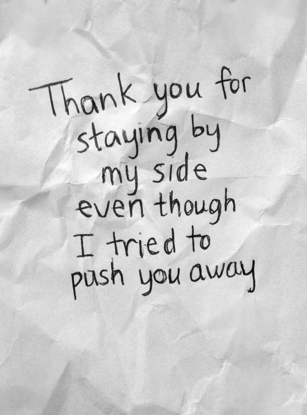 Quote about gratitude Thank you for staying by my side even though I tried to push you away.