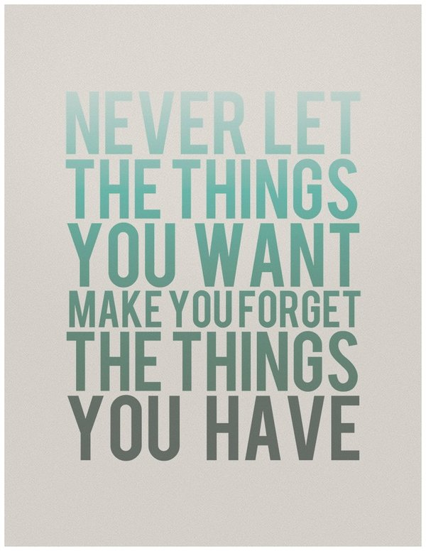 Quote about gratitude Never let the things you want make you forget the things you have.