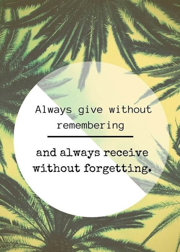 Quote about gratitude Always give without remembering and always receive without forgetting.