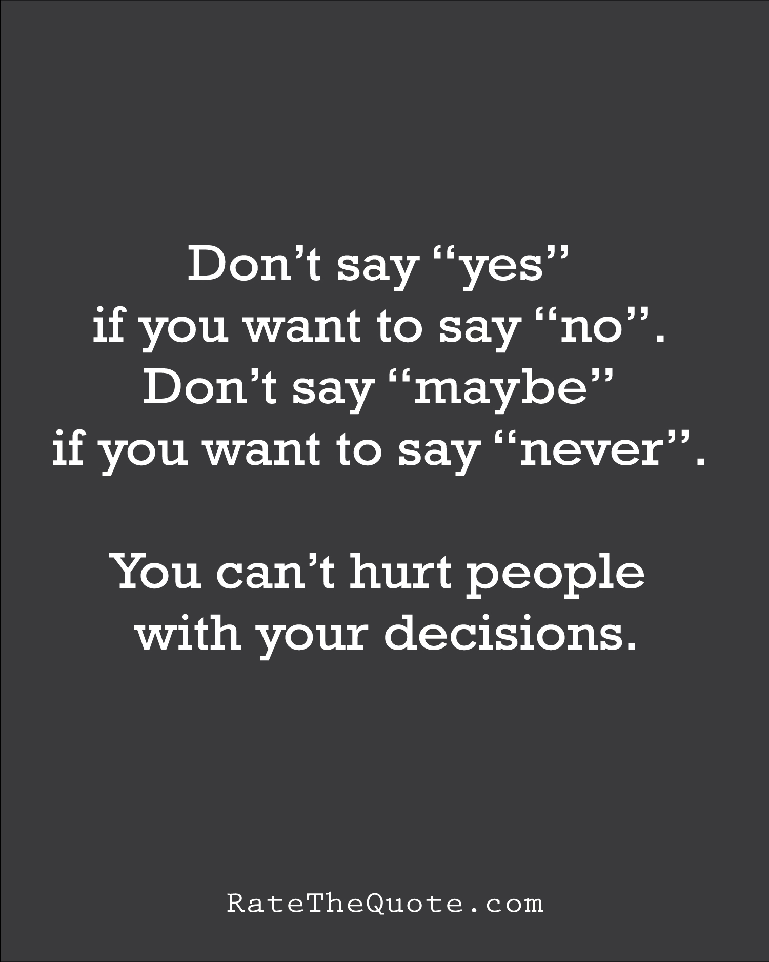 """Quote Don't say """"yes"""" if you want to say """"no"""". Don't say """"maybe"""" if you want to say """"never"""". You can't hurt people with your decisions."""