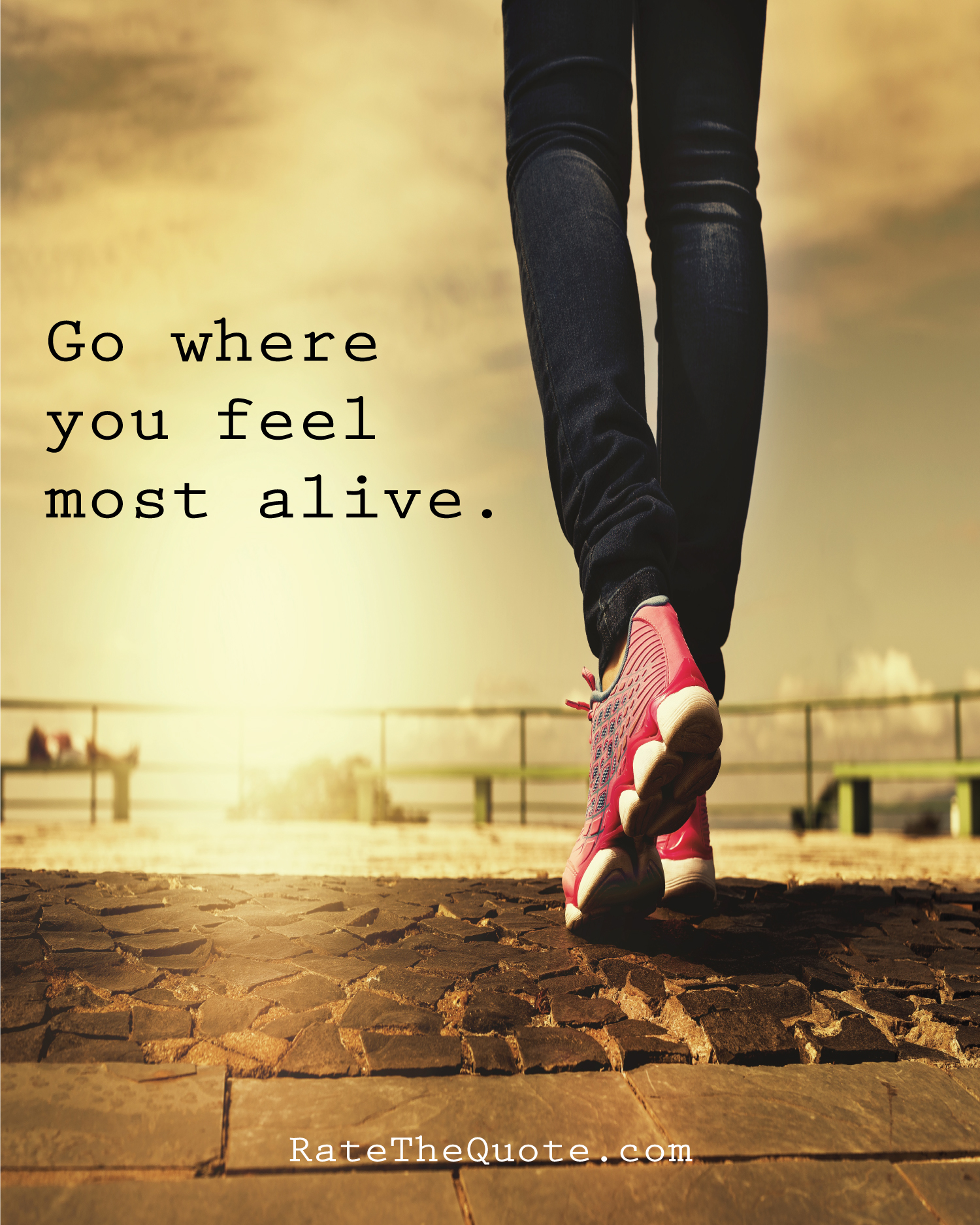 Go where you feel most alive.