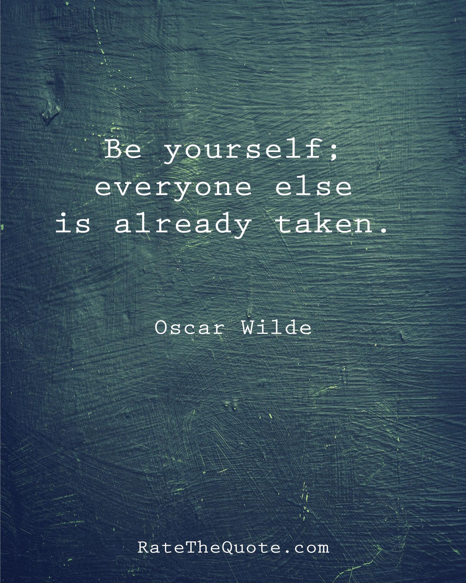 Be yourself; everyone else is already taken. ― Oscar Wilde