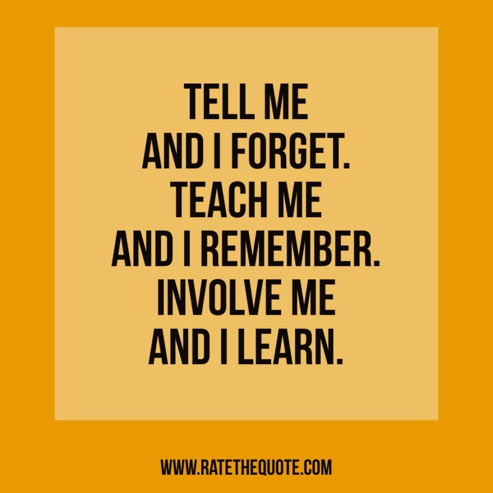"""Tell me and I forget. Teach me and I remember. Involve me and I learn"" Benjamin Franklin"