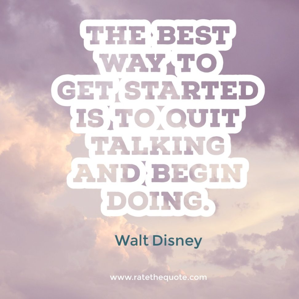 The Best Way To Get Started Is To Quit Talking And Begin Doing. – Walt Disney