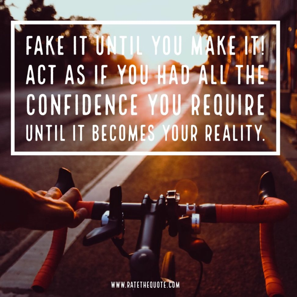 Fake it until you make it! Act as if you had all the confidence you require until it becomes your reality. – Brian Tracy