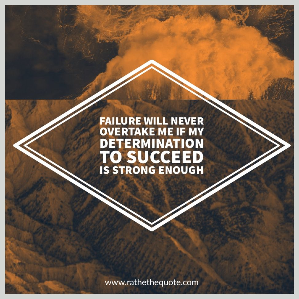 Failure will never overtake me if my determination to succeed is strong enough