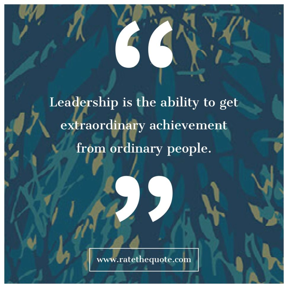 Leadership is the ability to get extraordinary achievement from ordinary people.