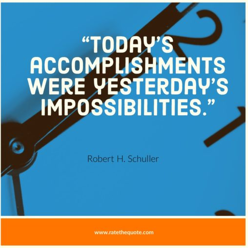 Today's accomplishments were yesterday's impossibilities. – Robert H. Schuller
