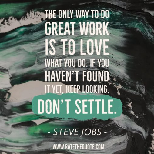 The only way to do great work is to love what you do. If you haven't found it yet, keep looking. Don't settle. – Steve Jobs