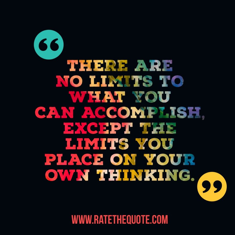 There are no limits to what you can accomplish, except the limits you place on your own thinking. – Brian Tracy