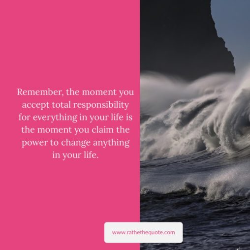 Remember, the moment you accept total responsibility for everything in your life is the moment you claim the power to change anything in your life. - Hal Elrod