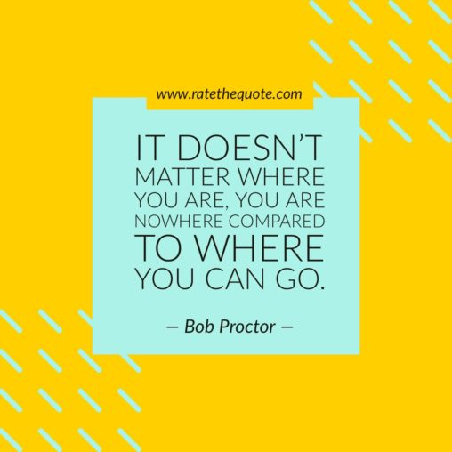 It doesn't matter where you are, you are nowhere compared to where you can go. – Bob Proctor