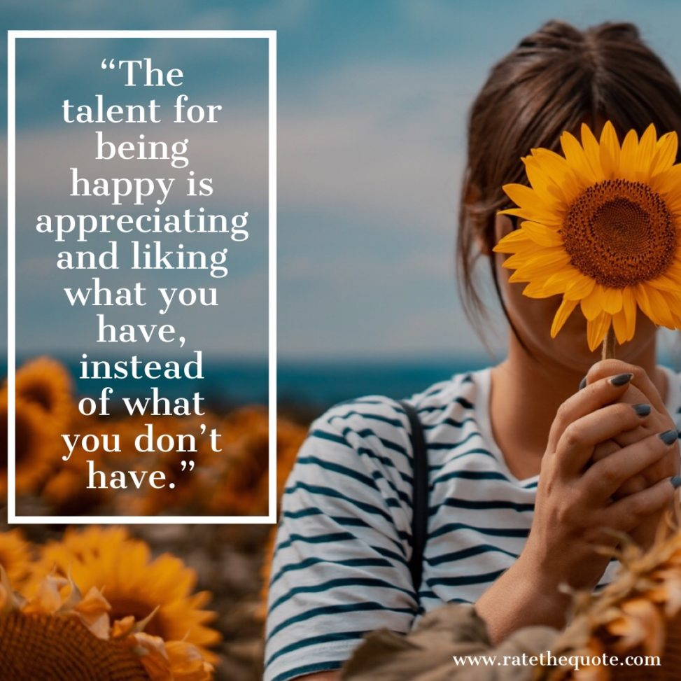 The talent for being happy is appreciating and liking what you have, instead of what you don't have. Woody Allen