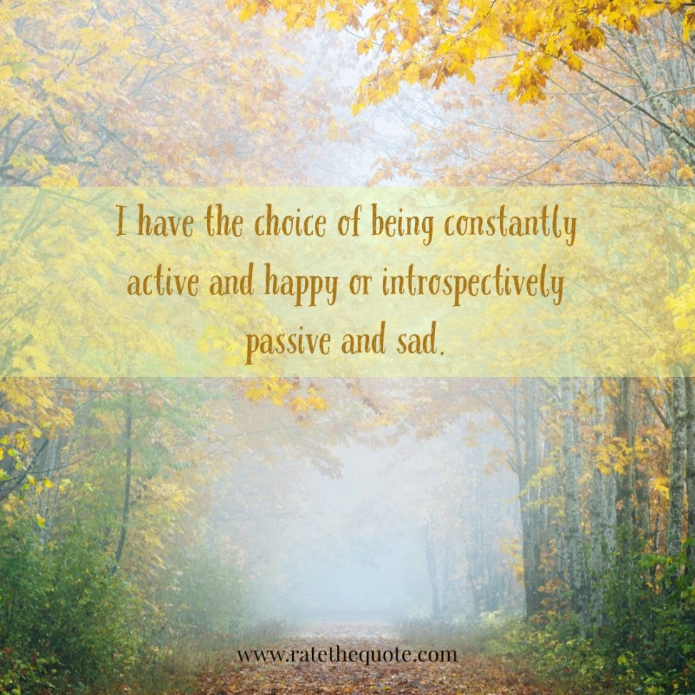 I have the choice of being constantly active and happy or introspectively passive and sad.