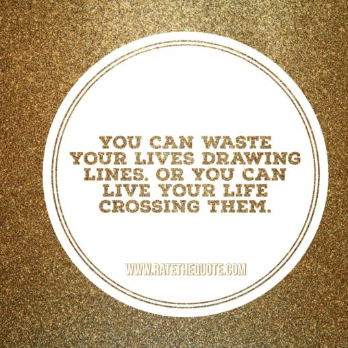 """You can waste your lives drawing lines. Or you can live your life crossing them."" -Shonda Rhimes"