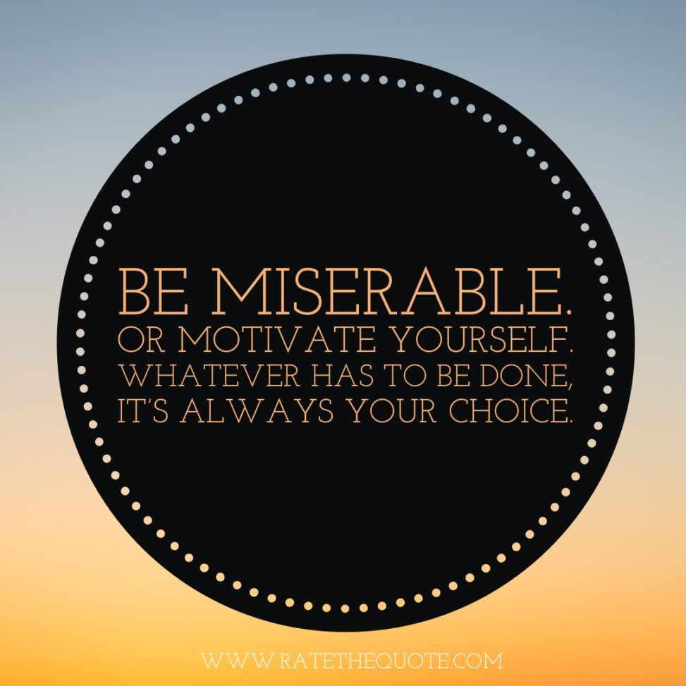 Be miserable. Or motivate yourself. Whatever has to be done, it's always your choice. Wayne Dyer