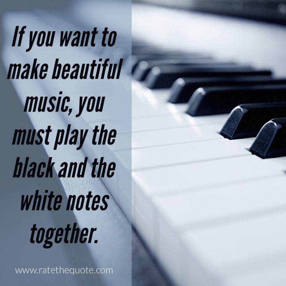 """""""If you want to make beautiful music, you must play the black and the white notes together."""" – Richard Nixon"""