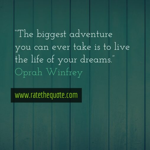 """The biggest adventure you can ever take is to live the life of your dreams."" ― Oprah Winfrey"