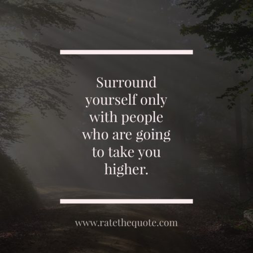 """""""Surround yourself only with people who are going to take you higher."""" ― Oprah Winfrey"""