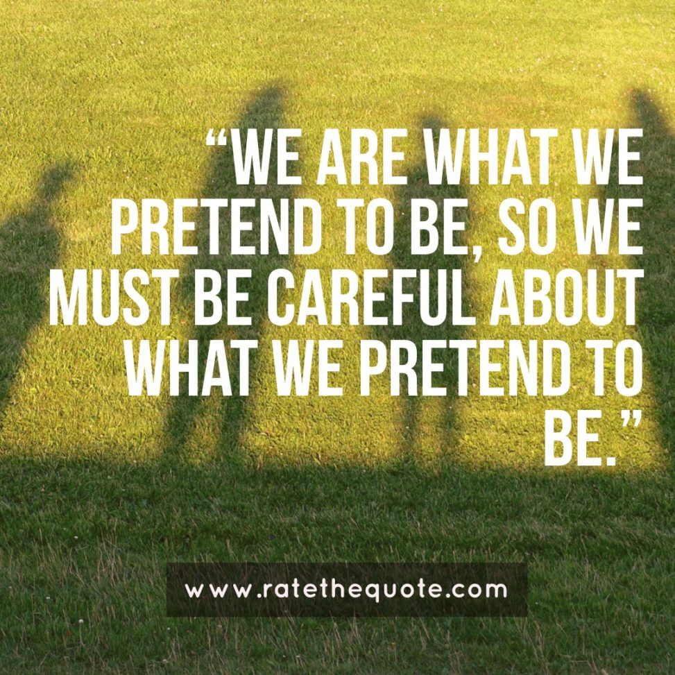 """""""We are what we pretend to be, so we must be careful about what we pretend to be."""" – Kurt Vonnegut"""